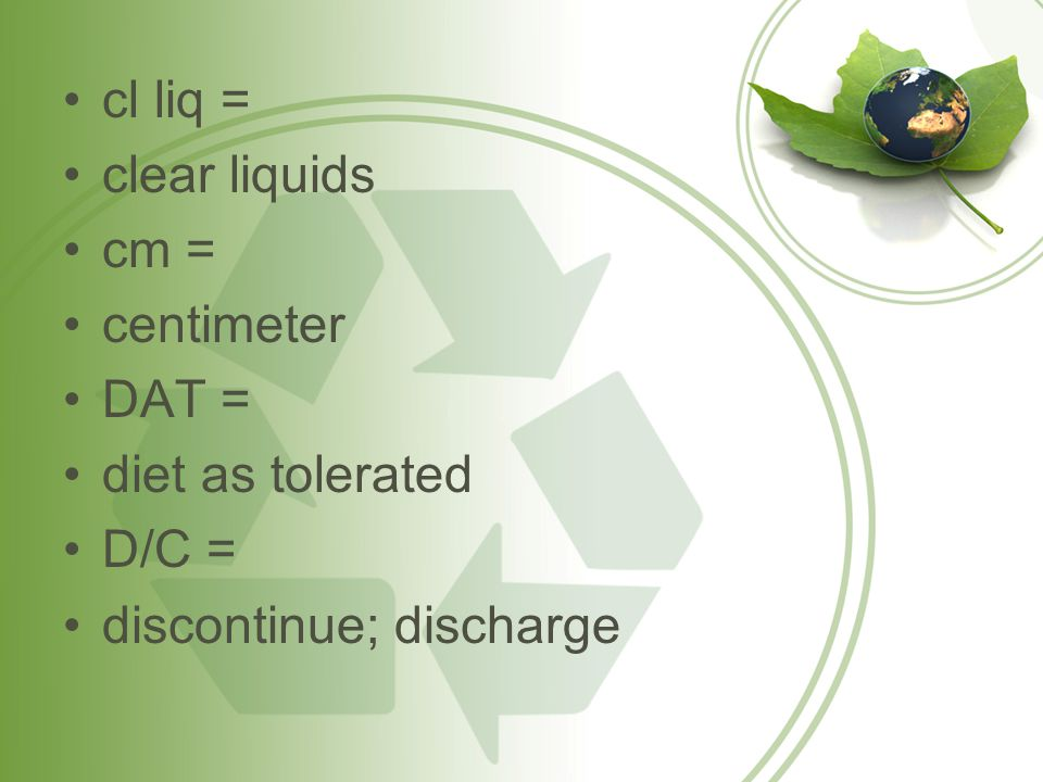 cl liq = clear liquids cm = centimeter DAT = diet as tolerated D/C = discontinue; discharge