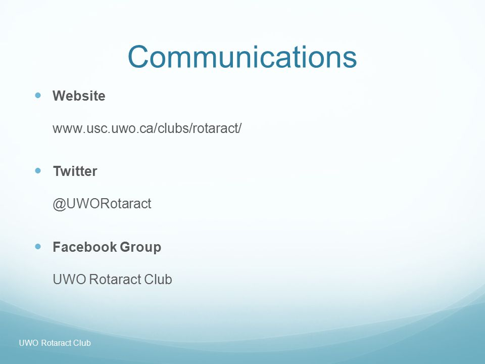 Communications Website www.usc.uwo.ca/clubs/rotaract/ Twitter @UWORotaract Facebook Group UWO Rotaract Club UWO Rotaract Club