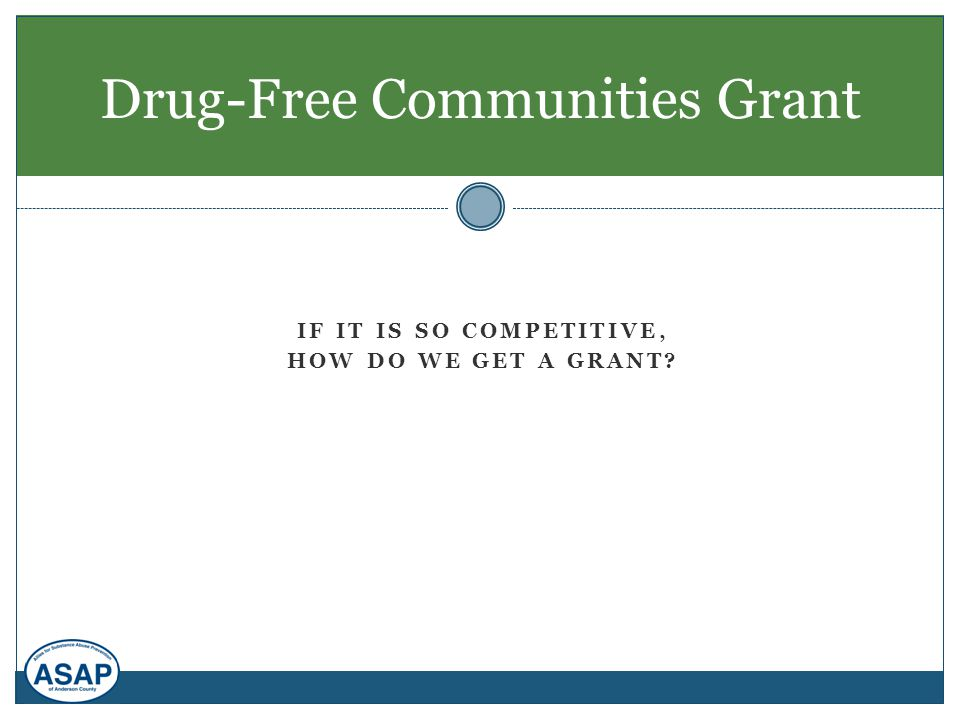 IF IT IS SO COMPETITIVE, HOW DO WE GET A GRANT? Drug-Free Communities Grant