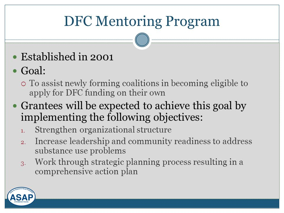 DFC Mentoring Program Established in 2001 Goal:  To assist newly forming coalitions in becoming eligible to apply for DFC funding on their own Grantees will be expected to achieve this goal by implementing the following objectives: 1.