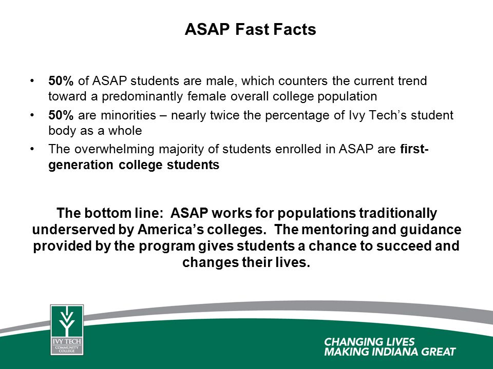 ASAP Fast Facts 50% of ASAP students are male, which counters the current trend toward a predominantly female overall college population 50% are minorities – nearly twice the percentage of Ivy Tech's student body as a whole The overwhelming majority of students enrolled in ASAP are first- generation college students The bottom line: ASAP works for populations traditionally underserved by America's colleges.