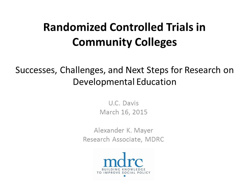 Randomized Controlled Trials in Community Colleges Successes, Challenges, and Next Steps for Research on Developmental Education U.C.