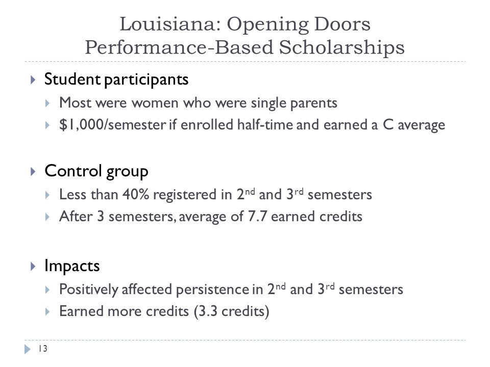 Louisiana: Opening Doors Performance-Based Scholarships  Student participants  Most were women who were single parents  $1,000/semester if enrolled half-time and earned a C average  Control group  Less than 40% registered in 2 nd and 3 rd semesters  After 3 semesters, average of 7.7 earned credits  Impacts  Positively affected persistence in 2 nd and 3 rd semesters  Earned more credits (3.3 credits) 13