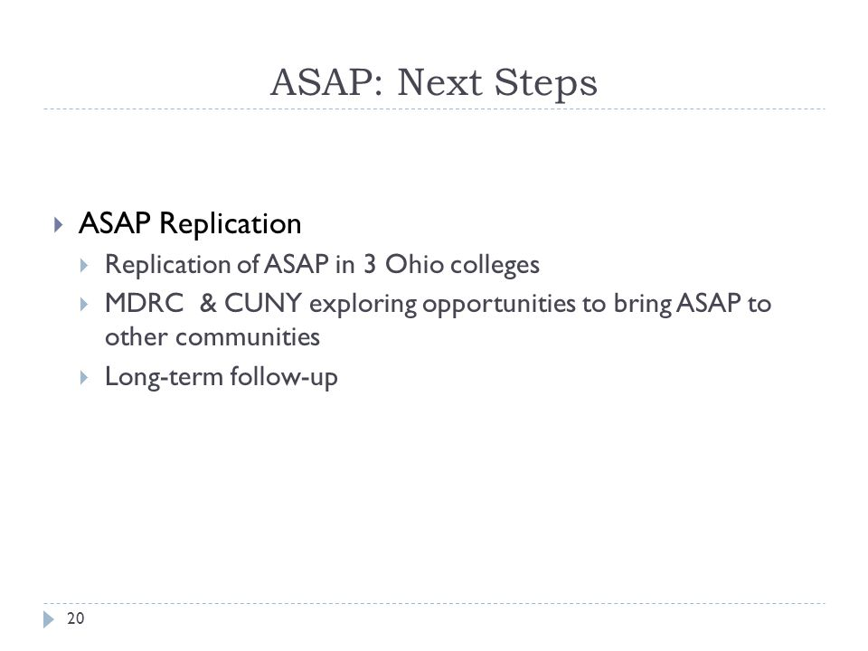 ASAP: Next Steps  ASAP Replication  Replication of ASAP in 3 Ohio colleges  MDRC & CUNY exploring opportunities to bring ASAP to other communities  Long-term follow-up 20