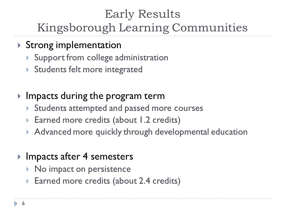 Early Results Kingsborough Learning Communities  Strong implementation  Support from college administration  Students felt more integrated  Impacts during the program term  Students attempted and passed more courses  Earned more credits (about 1.2 credits)  Advanced more quickly through developmental education  Impacts after 4 semesters  No impact on persistence  Earned more credits (about 2.4 credits) 6