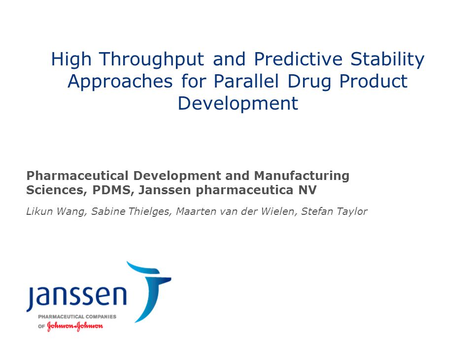 High Throughput and Predictive Stability Approaches for Parallel Drug Product Development Pharmaceutical Development and Manufacturing Sciences, PDMS, Janssen pharmaceutica NV Likun Wang, Sabine Thielges, Maarten van der Wielen, Stefan Taylor