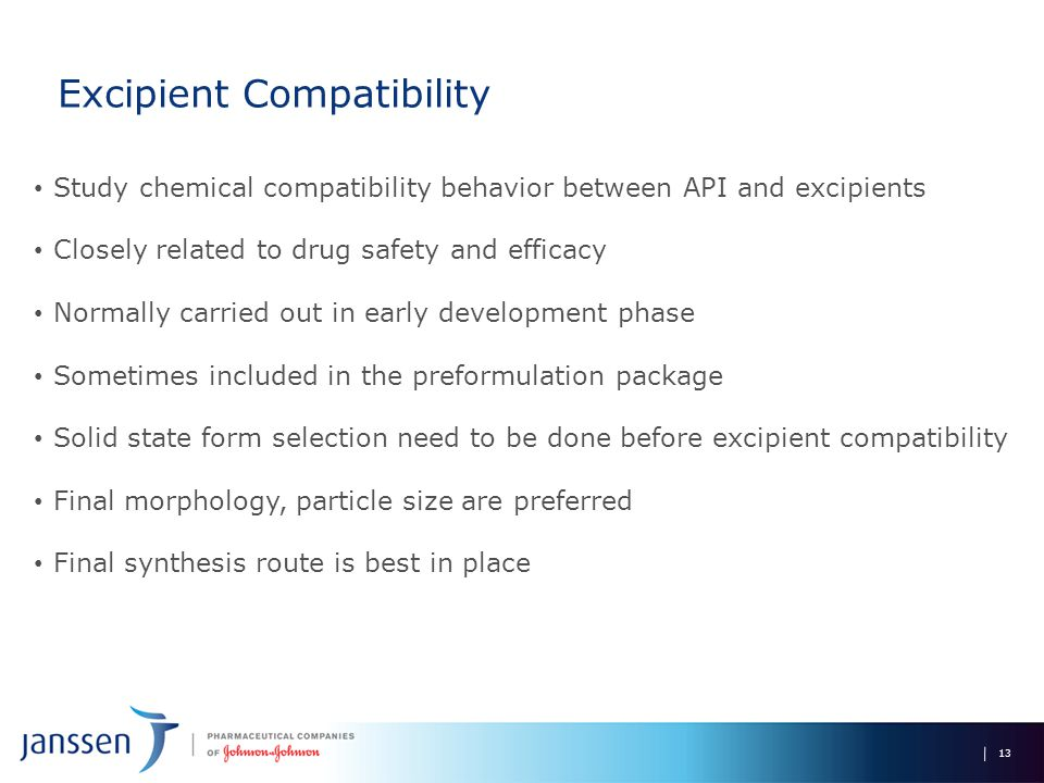 Excipient Compatibility 13 Study chemical compatibility behavior between API and excipients Closely related to drug safety and efficacy Normally carried out in early development phase Sometimes included in the preformulation package Solid state form selection need to be done before excipient compatibility Final morphology, particle size are preferred Final synthesis route is best in place