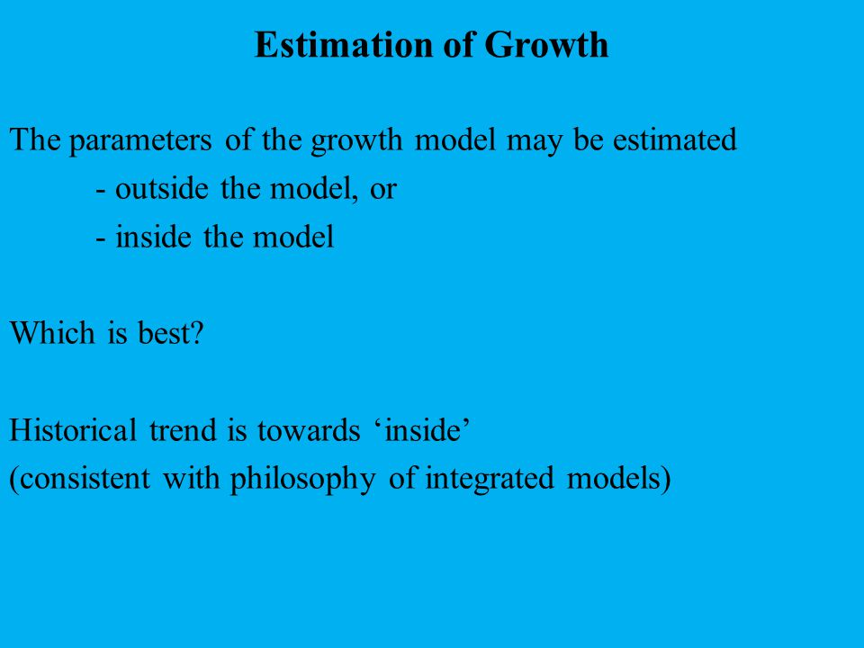 Estimation of Growth The parameters of the growth model may be estimated - outside the model, or - inside the model Which is best.