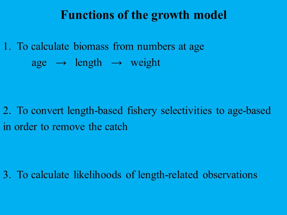 Functions of the growth model 1. To calculate biomass from numbers at age age → length → weight 2.