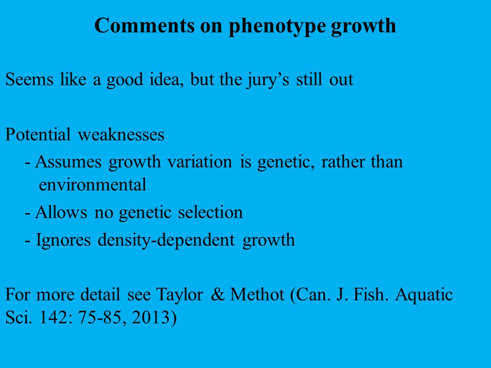 Comments on phenotype growth Seems like a good idea, but the jury's still out Potential weaknesses - Assumes growth variation is genetic, rather than environmental - Allows no genetic selection - Ignores density-dependent growth For more detail see Taylor & Methot (Can.