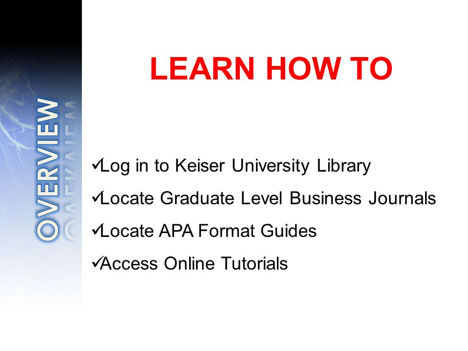 LEARN HOW TO Log in to Keiser University Library Locate Graduate Level Business Journals Locate APA Format Guides Access Online Tutorials