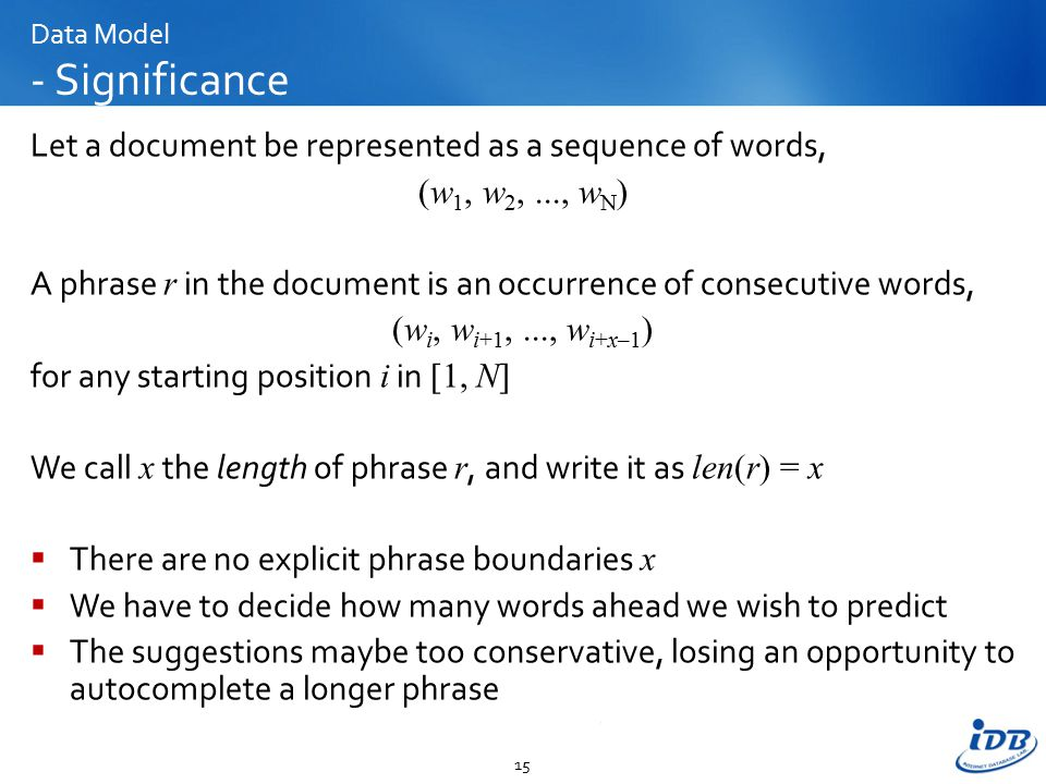 Data Model - Significance Let a document be represented as a sequence of words, (w 1, w 2,..., w N ) A phrase r in the document is an occurrence of consecutive words, (w i, w i+1,..., w i+x–1 ) for any starting position i in [1, N] We call x the length of phrase r, and write it as len(r) = x  There are no explicit phrase boundaries x  We have to decide how many words ahead we wish to predict  The suggestions maybe too conservative, losing an opportunity to autocomplete a longer phrase 15