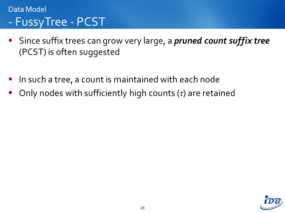 Data Model - FussyTree - PCST  Since suffix trees can grow very large, a pruned count suffix tree (PCST) is often suggested  In such a tree, a count is maintained with each node  Only nodes with sufficiently high counts ( τ ) are retained 18