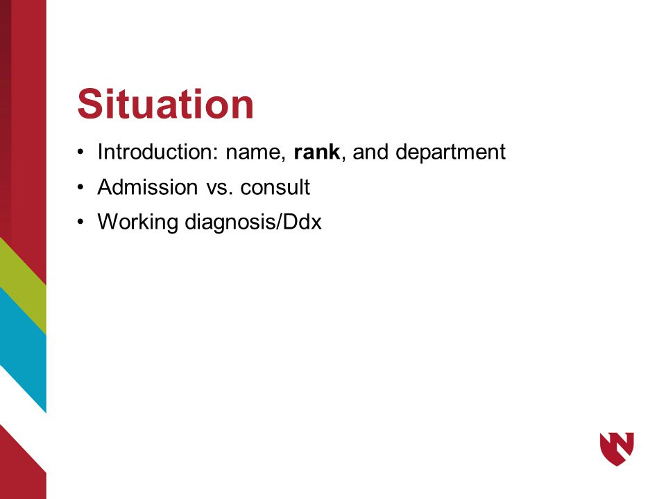 Situation Introduction: name, rank, and department Admission vs. consult Working diagnosis/Ddx