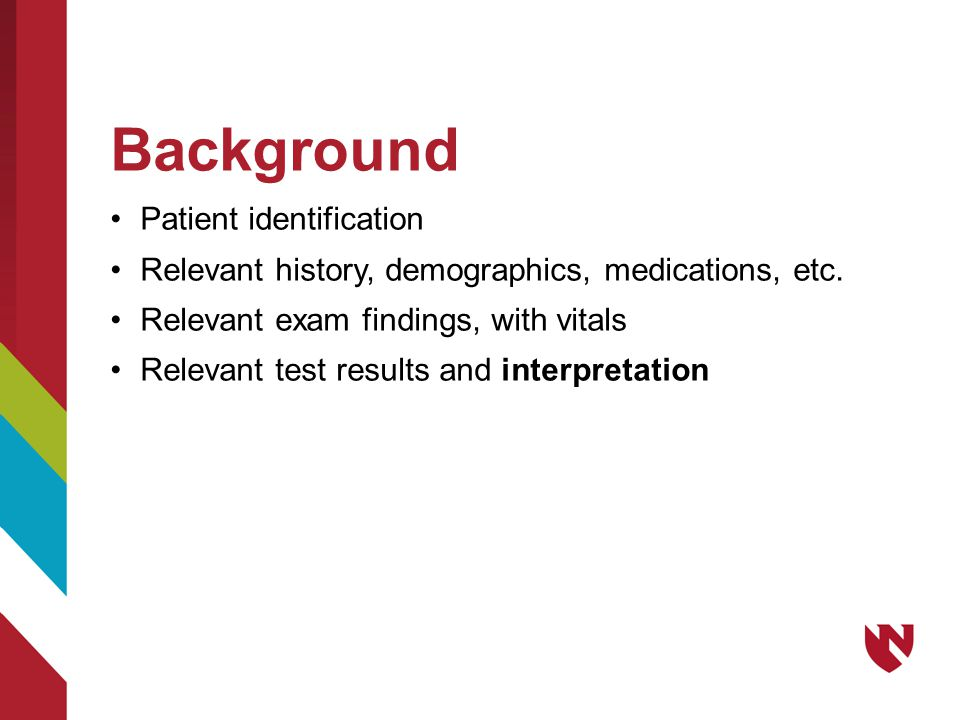 Background Patient identification Relevant history, demographics, medications, etc. Relevant exam findings, with vitals Relevant test results and inte