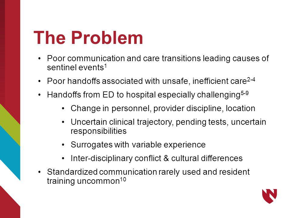 The Problem Poor communication and care transitions leading causes of sentinel events 1 Poor handoffs associated with unsafe, inefficient care 2-4 Handoffs from ED to hospital especially challenging 5-9 Change in personnel, provider discipline, location Uncertain clinical trajectory, pending tests, uncertain responsibilities Surrogates with variable experience Inter-disciplinary conflict & cultural differences Standardized communication rarely used and resident training uncommon 10