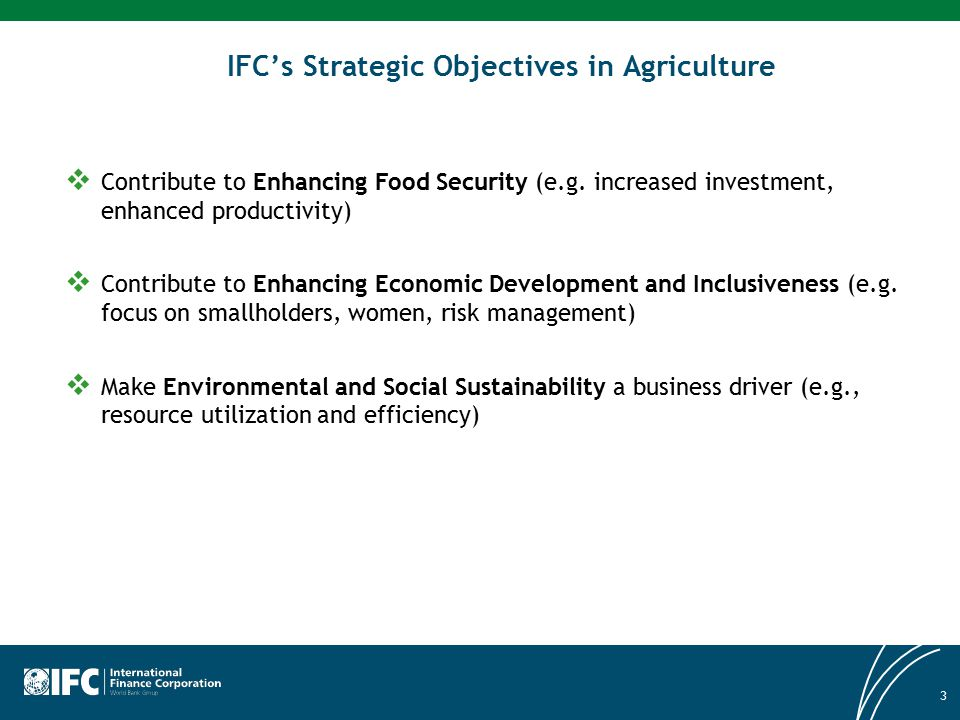 3 IFC's Strategic Objectives in Agriculture  Contribute to Enhancing Food Security (e.g. increased investment, enhanced productivity)  Contribute to