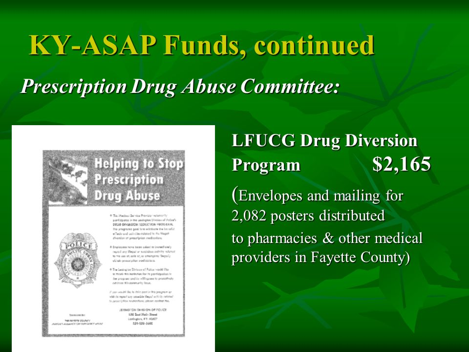 KY-ASAP Funds, continued Prescription Drug Abuse Committee: LFUCG Drug Diversion Program $2,165 ( Envelopes and mailing for 2,082 posters distributed ( Envelopes and mailing for 2,082 posters distributed to pharmacies & other medical providers in Fayette County)
