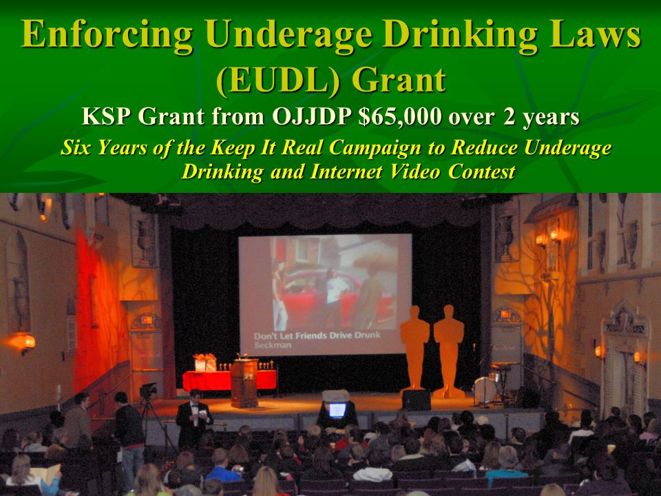 Enforcing Underage Drinking Laws (EUDL) Grant KSP Grant from OJJDP $65,000 over 2 years Six Years of the Keep It Real Campaign to Reduce Underage Drinking and Internet Video Contest
