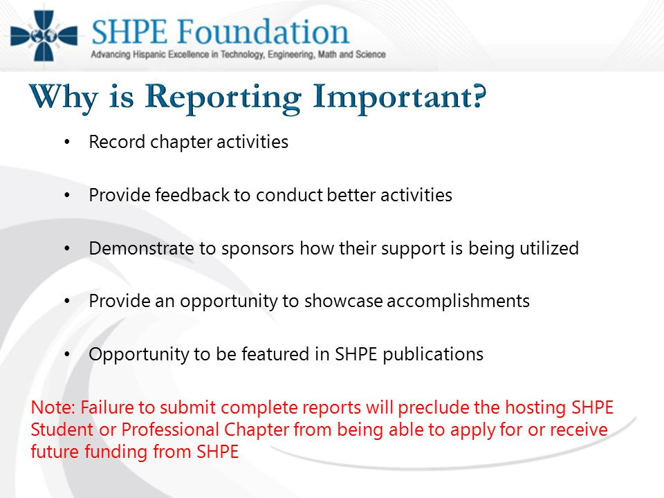 Record chapter activities Provide feedback to conduct better activities Demonstrate to sponsors how their support is being utilized Provide an opportunity to showcase accomplishments Opportunity to be featured in SHPE publications Note: Failure to submit complete reports will preclude the hosting SHPE Student or Professional Chapter from being able to apply for or receive future funding from SHPE