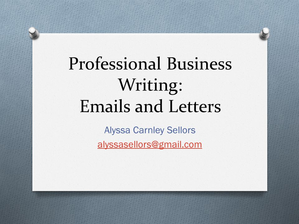 Professional Business Writing: Emails and Letters Alyssa Carnley Sellors alyssasellors@gmail.com