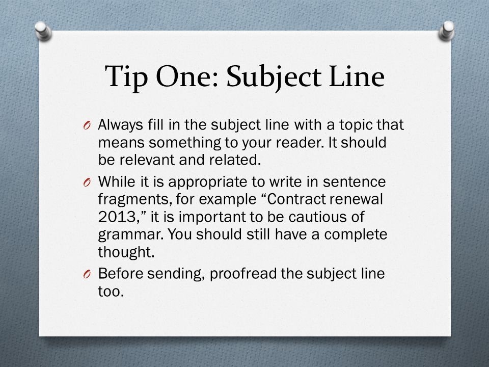 Tip One: Subject Line O Always fill in the subject line with a topic that means something to your reader. It should be relevant and related. O While i
