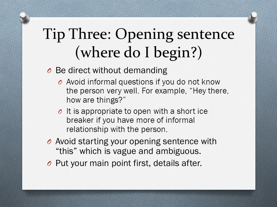 Tip Three: Opening sentence (where do I begin?) O Be direct without demanding O Avoid informal questions if you do not know the person very well. For
