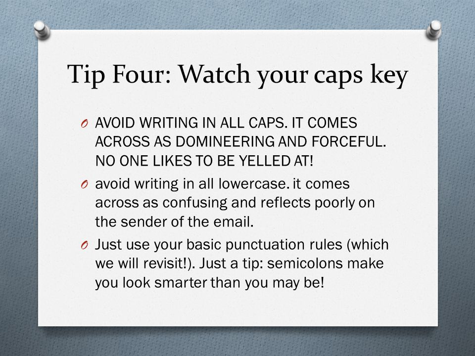 Tip Four: Watch your caps key O AVOID WRITING IN ALL CAPS. IT COMES ACROSS AS DOMINEERING AND FORCEFUL. NO ONE LIKES TO BE YELLED AT! O avoid writing