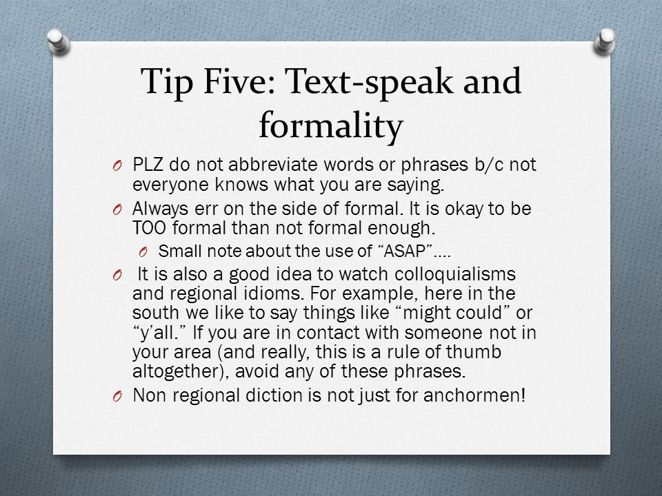 Tip Five: Text-speak and formality O PLZ do not abbreviate words or phrases b/c not everyone knows what you are saying. O Always err on the side of fo