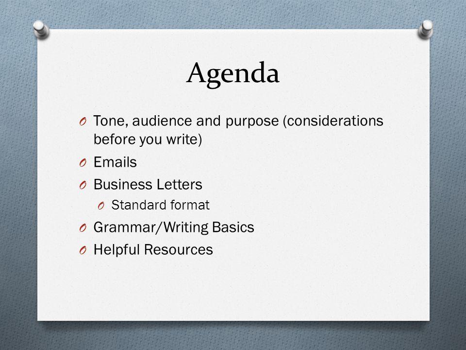 Agenda O Tone, audience and purpose (considerations before you write) O Emails O Business Letters O Standard format O Grammar/Writing Basics O Helpful