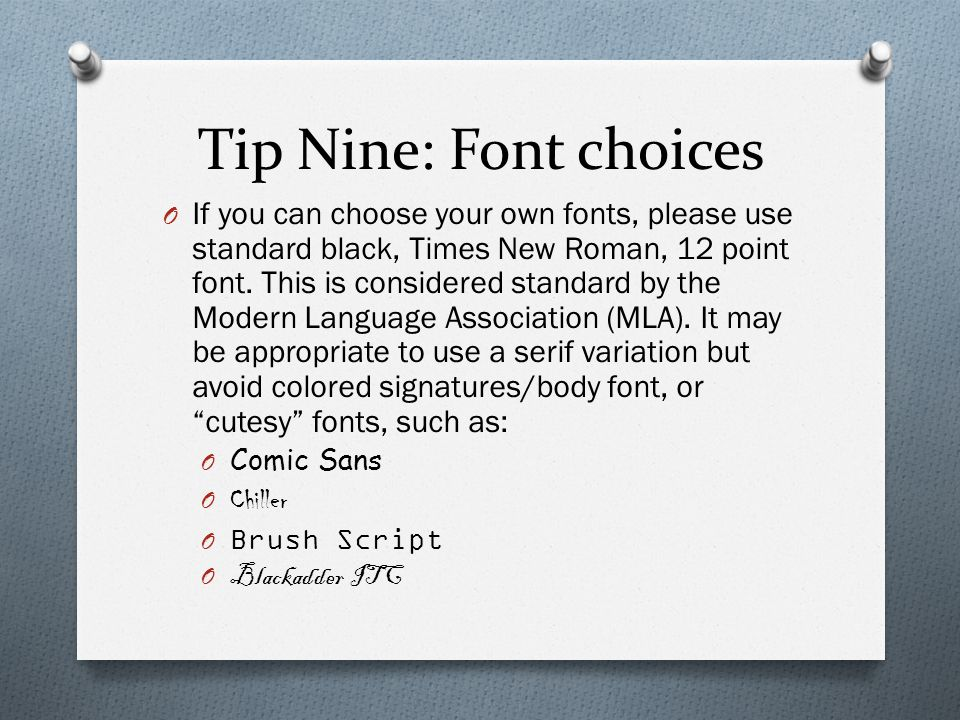 Tip Nine: Font choices O If you can choose your own fonts, please use standard black, Times New Roman, 12 point font. This is considered standard by t