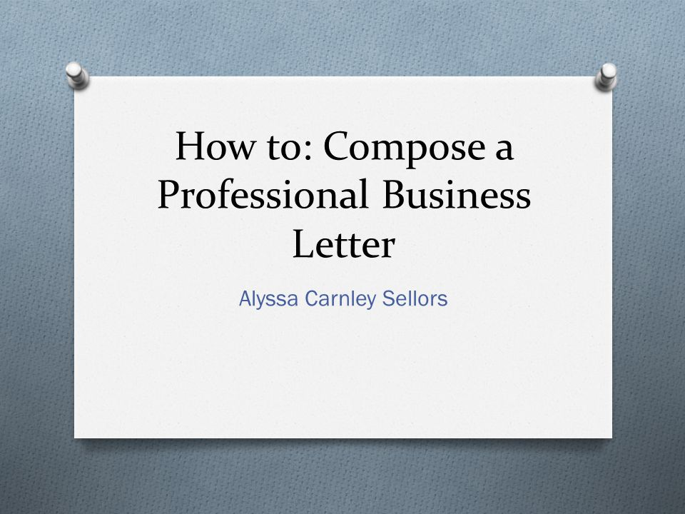How to: Compose a Professional Business Letter Alyssa Carnley Sellors