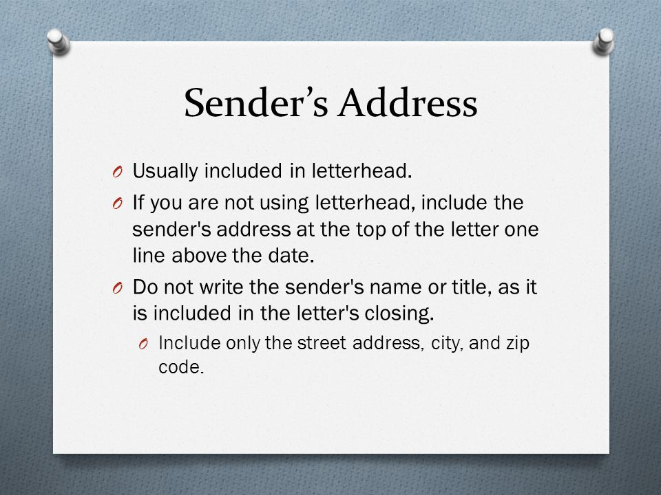 Sender's Address O Usually included in letterhead. O If you are not using letterhead, include the sender's address at the top of the letter one line a