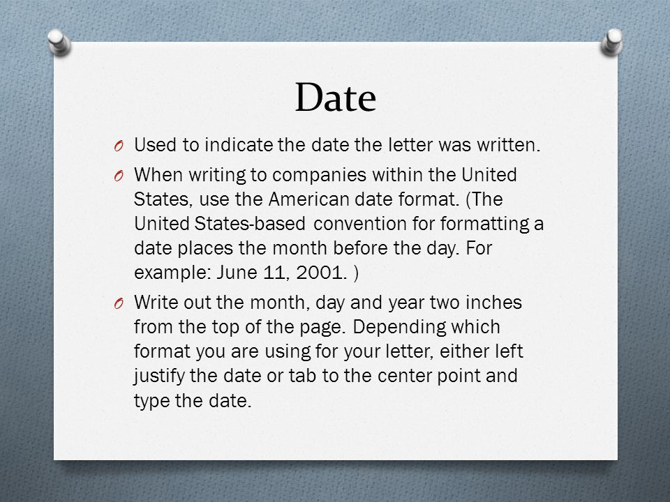 Date O Used to indicate the date the letter was written. O When writing to companies within the United States, use the American date format. (The Unit