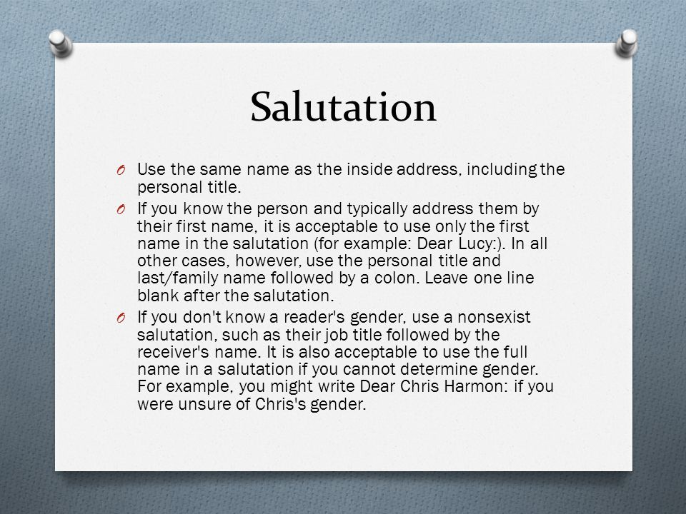 Salutation O Use the same name as the inside address, including the personal title. O If you know the person and typically address them by their first