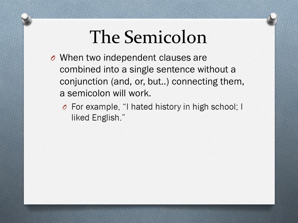 The Semicolon O When two independent clauses are combined into a single sentence without a conjunction (and, or, but..) connecting them, a semicolon w