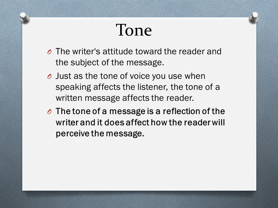 Tone O The writer's attitude toward the reader and the subject of the message. O Just as the tone of voice you use when speaking affects the listener,