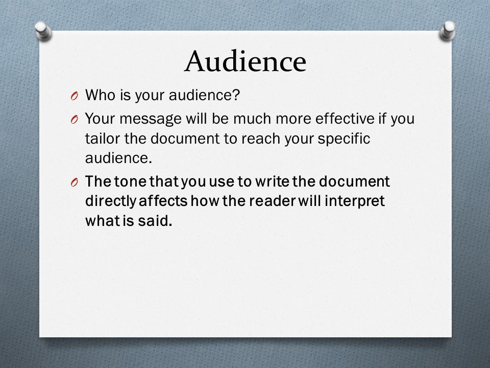 Audience O Who is your audience? O Your message will be much more effective if you tailor the document to reach your specific audience. O The tone tha