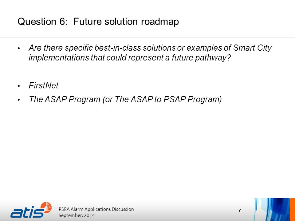ATIS Board of Directors' Meeting October 20, 2011 PSRA Alarm Applications Discussion September, 2014 Question 6: Future solution roadmap Are there specific best-in-class solutions or examples of Smart City implementations that could represent a future pathway.