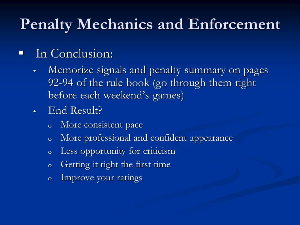 Penalty Mechanics and Enforcement  In Conclusion: Memorize signals and penalty summary on pages 92-94 of the rule book (go through them right before each weekend's games) Memorize signals and penalty summary on pages 92-94 of the rule book (go through them right before each weekend's games) End Result.