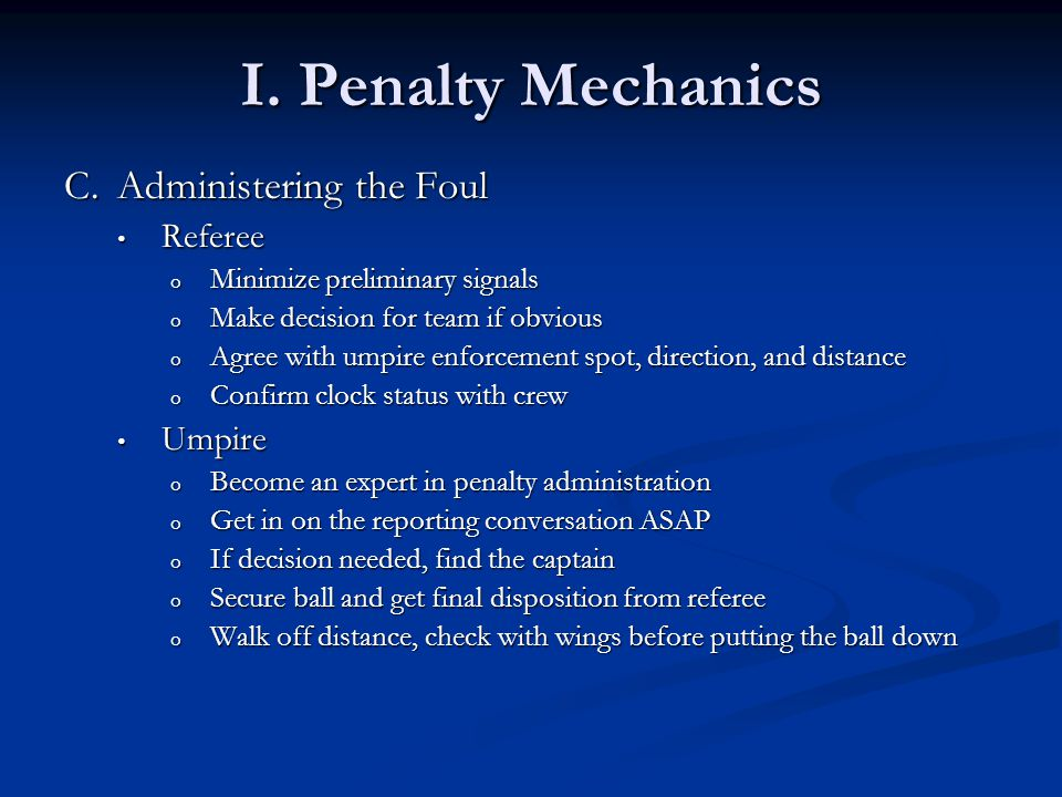 I. Penalty Mechanics C.Administering the Foul Referee Referee o Minimize preliminary signals o Make decision for team if obvious o Agree with umpire e
