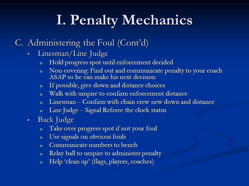I. Penalty Mechanics C.Administering the Foul (Cont'd) Linesman/Line Judge Linesman/Line Judge o Hold progress spot until enforcement decided o Non-co