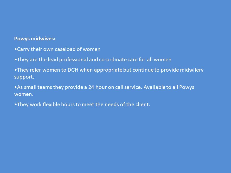 Powys midwives: Carry their own caseload of women They are the lead professional and co-ordinate care for all women They refer women to DGH when appropriate but continue to provide midwifery support.
