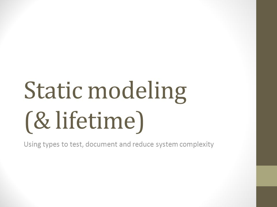 Static modeling (& lifetime) Using types to test, document and reduce system complexity