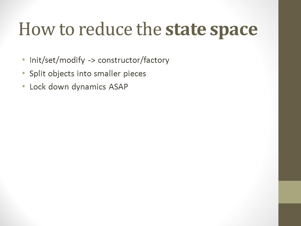 How to reduce the state space Init/set/modify -> constructor/factory Split objects into smaller pieces Lock down dynamics ASAP