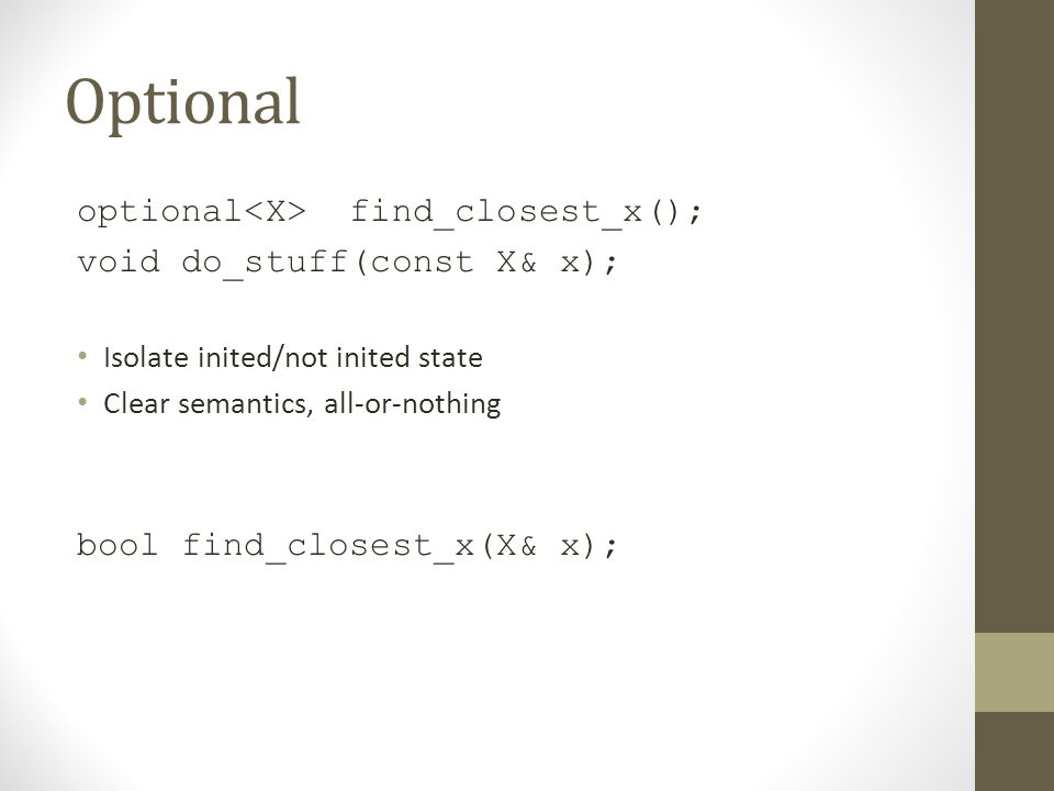 Optional optional find_closest_x(); void do_stuff(const X& x); Isolate inited/not inited state Clear semantics, all-or-nothing bool find_closest_x(X&