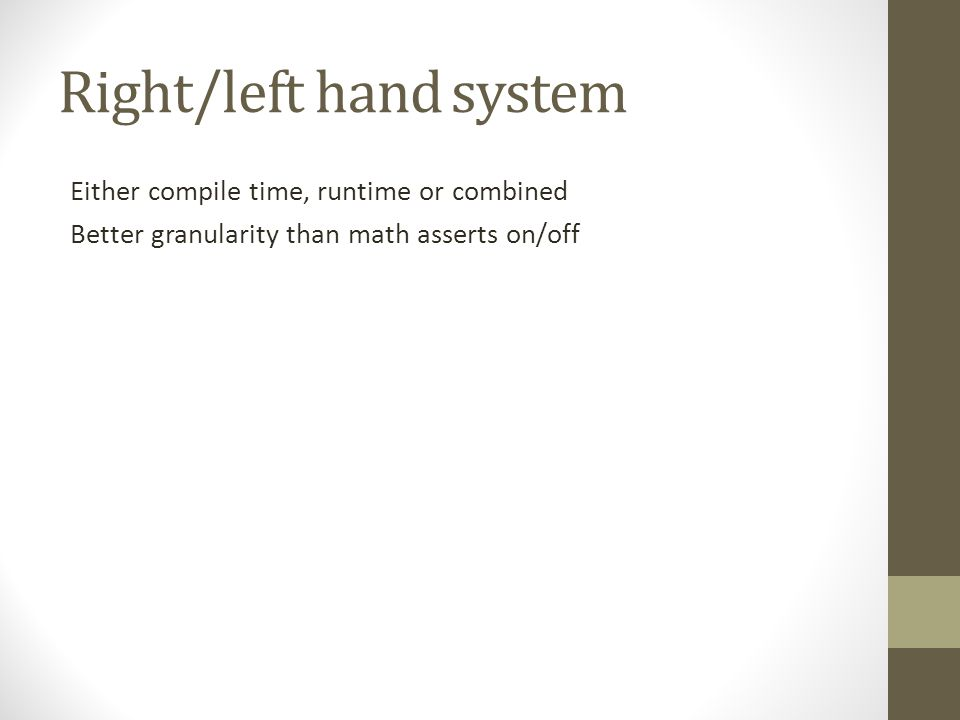 Right/left hand system Either compile time, runtime or combined Better granularity than math asserts on/off
