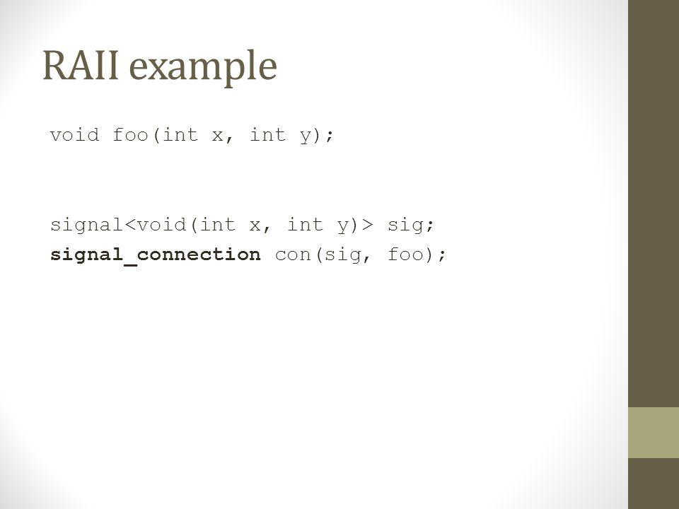 RAII example void foo(int x, int y); signal sig; signal_connection con(sig, foo);