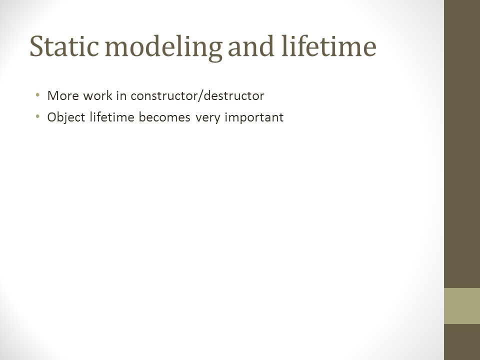 Static modeling and lifetime More work in constructor/destructor Object lifetime becomes very important