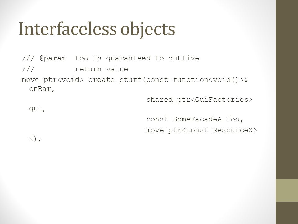 Interfaceless objects /// @param foo is guaranteed to outlive /// return value move_ptr create_stuff(const function & onBar, shared_ptr gui, const Som